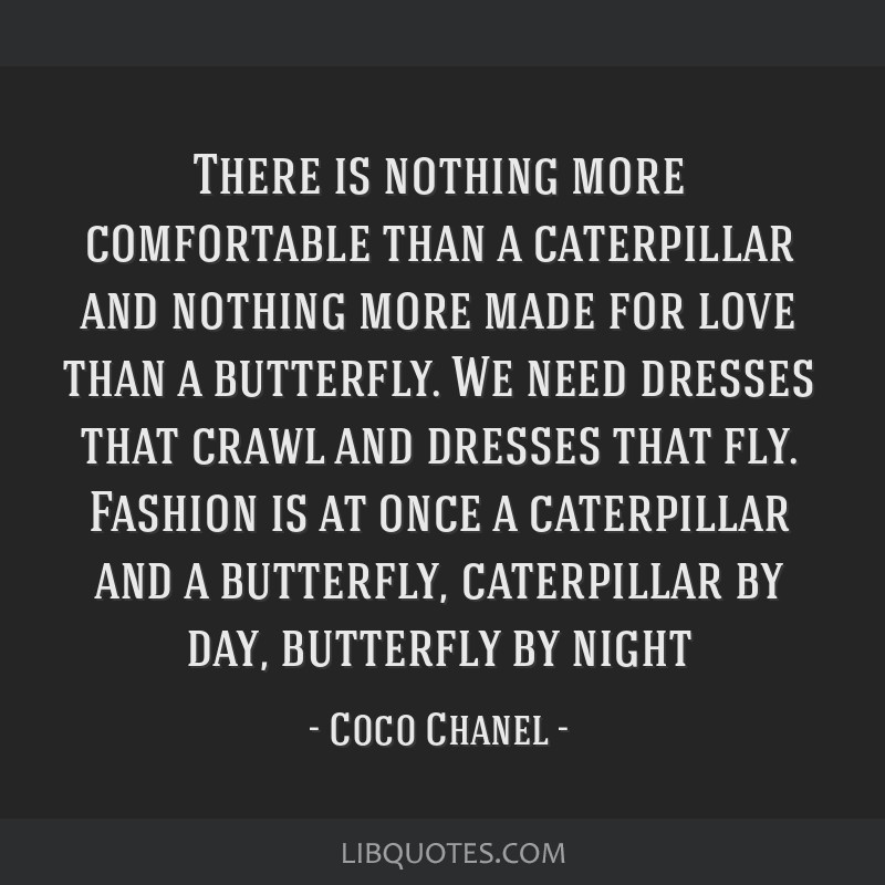 There is nothing more comfortable than a caterpillar and nothing more made for love than a butterfly. We need dresses that crawl and dresses that...
