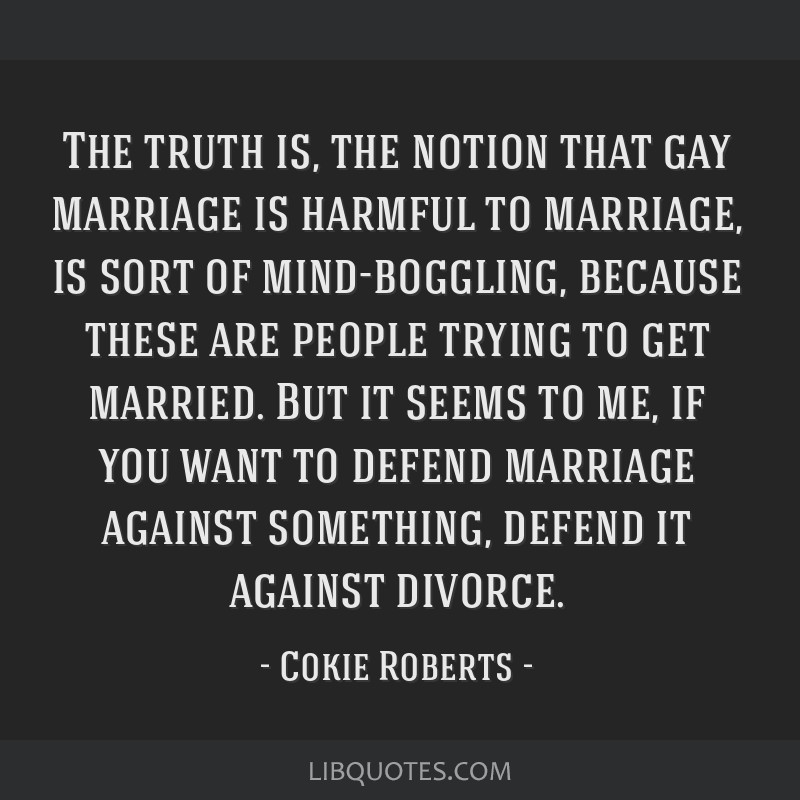 The truth is, the notion that gay marriage is harmful to marriage, is sort of mind-boggling, because these are people trying to get married. But it...