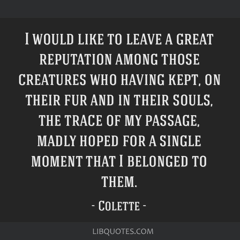 I would like to leave a great reputation among those creatures who having kept, on their fur and in their souls, the trace of my passage, madly hoped ...