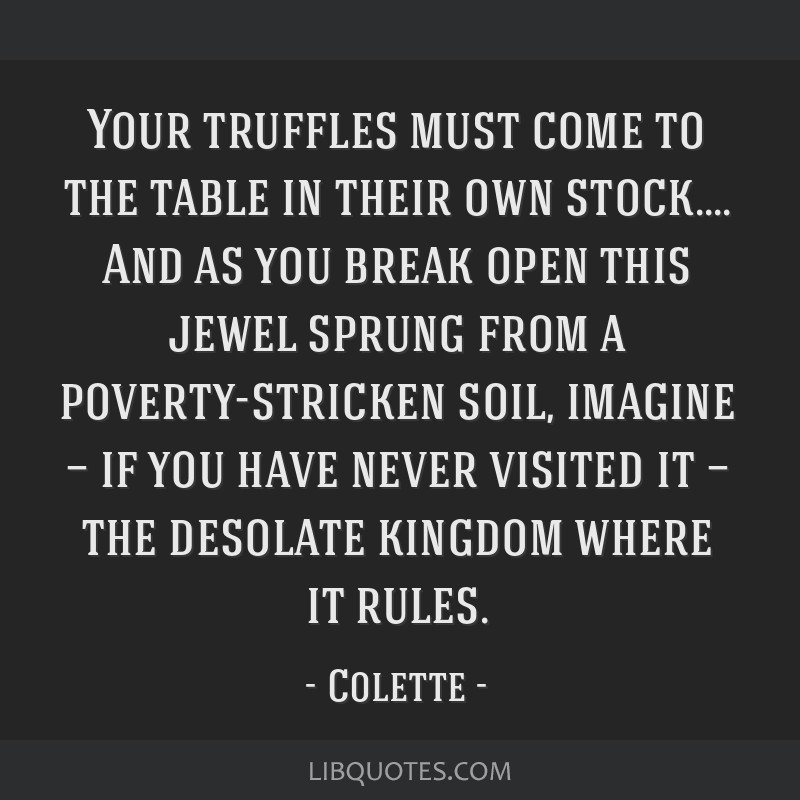 Your truffles must come to the table in their own stock.... And as you break open this jewel sprung from a poverty-stricken soil, imagine — if you...