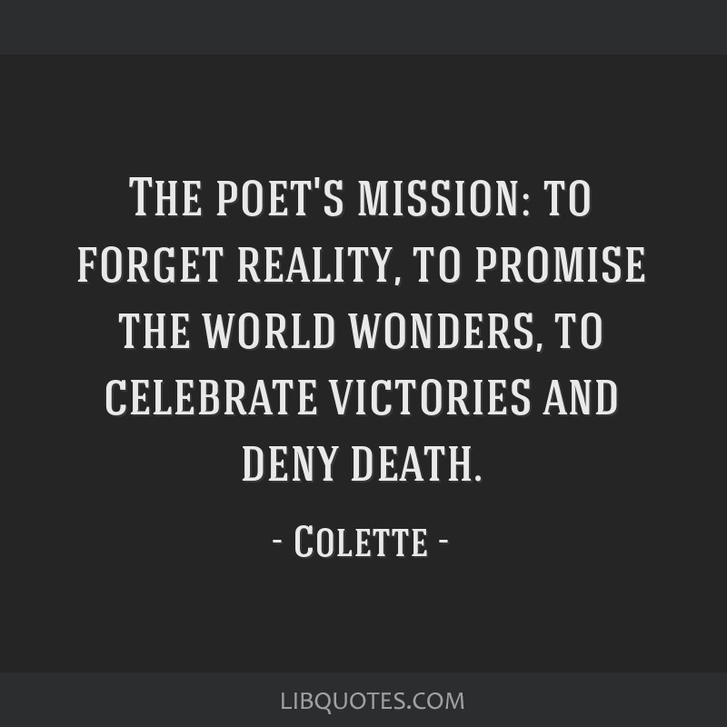 The poet's mission: to forget reality, to promise the world wonders, to celebrate victories and deny death.