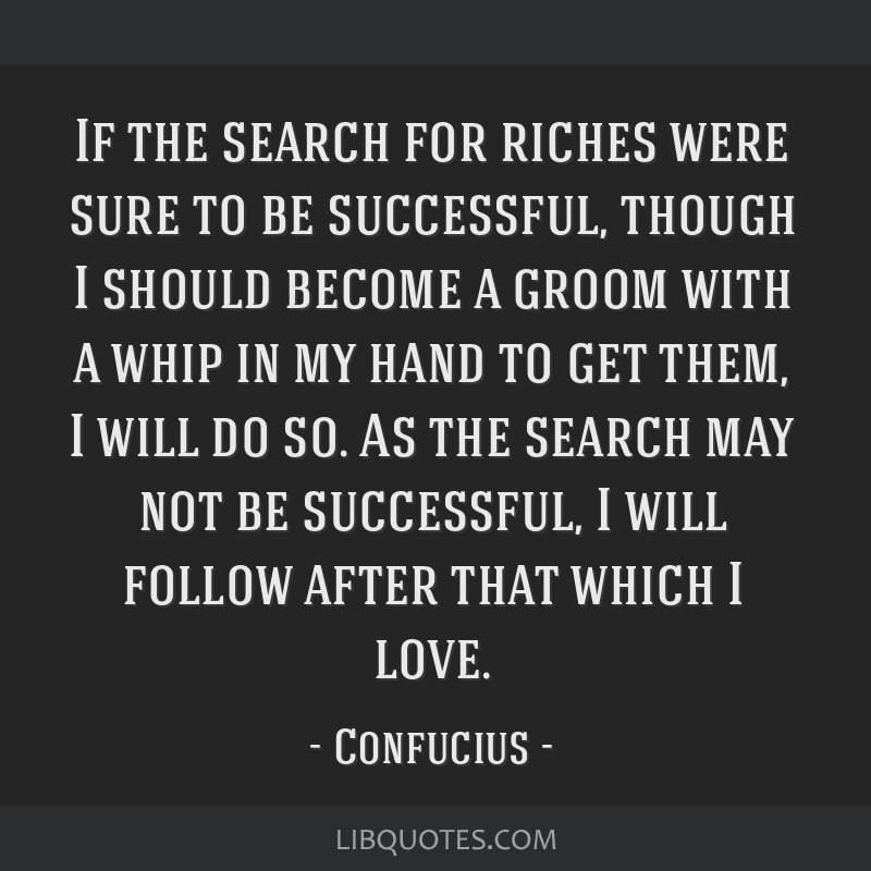 If the search for riches were sure to be successful, though I should become a groom with a whip in my hand to get them, I will do so. As the search...