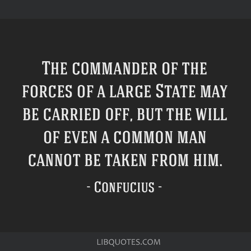 The commander of the forces of a large State may be carried off, but the will of even a common man cannot be taken from him.