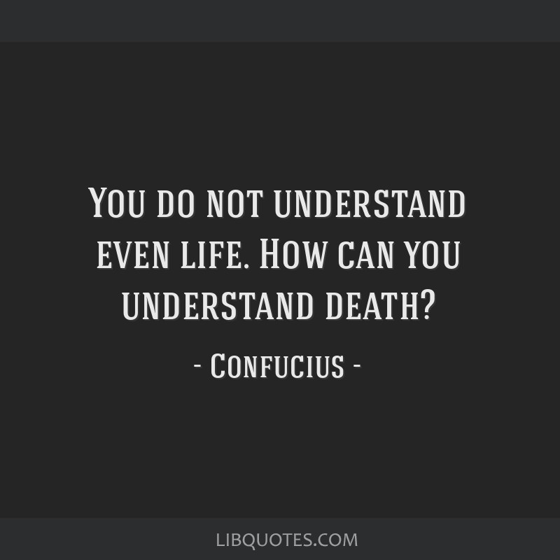 You do not understand even life. How can you understand death?