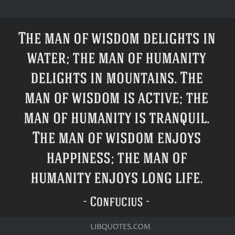 The man of wisdom delights in water; the man of humanity delights in mountains. The man of wisdom is active; the man of humanity is tranquil. The man ...