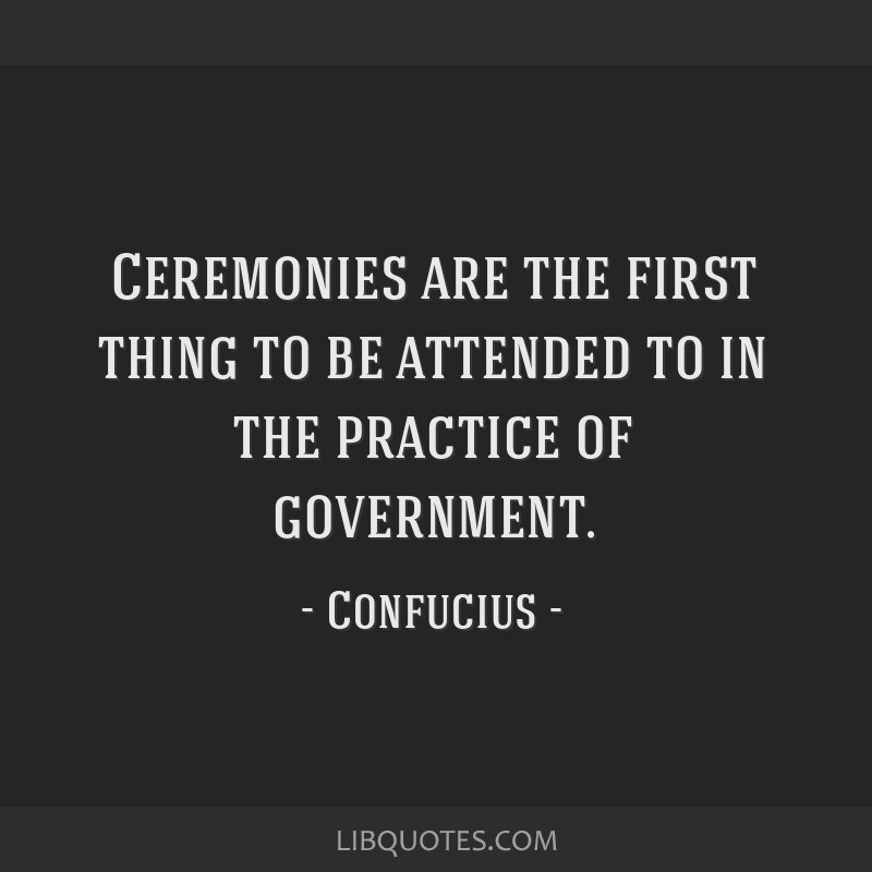 Ceremonies are the first thing to be attended to in the practice of government.