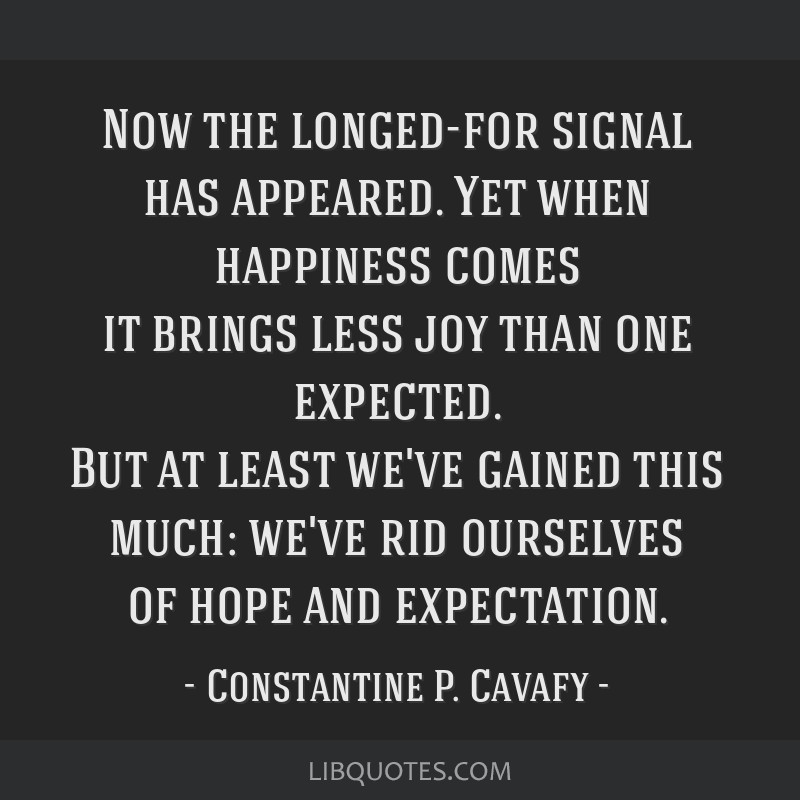 Now the longed-for signal has appeared. Yet when happiness comes it brings less joy than one expected. But at least we've gained this much: we've rid ...