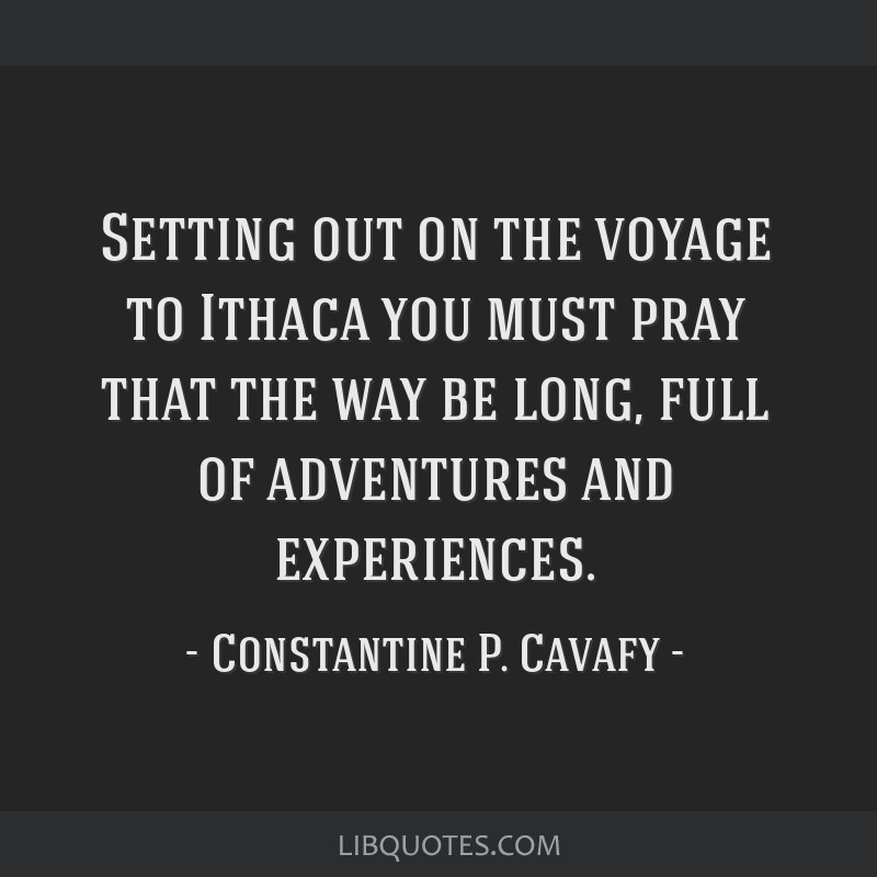 Setting out on the voyage to Ithaca you must pray that the way be long, full of adventures and experiences.