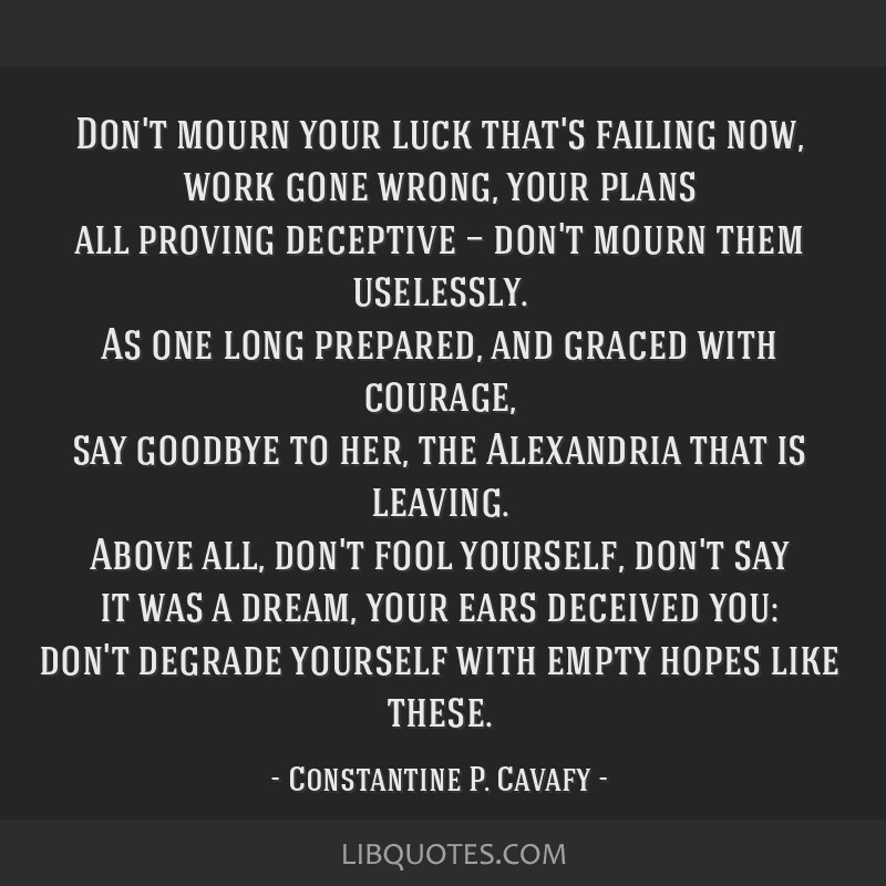 Don't mourn your luck that's failing now, work gone wrong, your plans all proving deceptive — don't mourn them uselessly. As one long prepared, and ...
