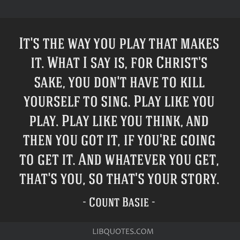 It's the way you play that makes it. What I say is, for Christ's sake, you don't have to kill yourself to sing. Play like you play. Play like you...
