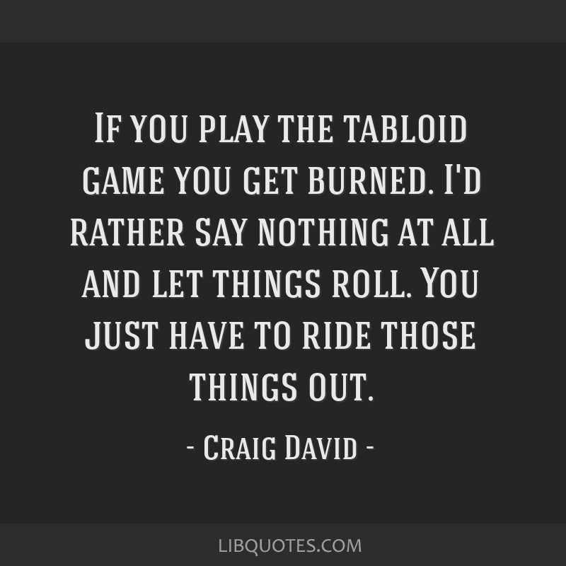 If you play the tabloid game you get burned. I'd rather say nothing at all and let things roll. You just have to ride those things out.
