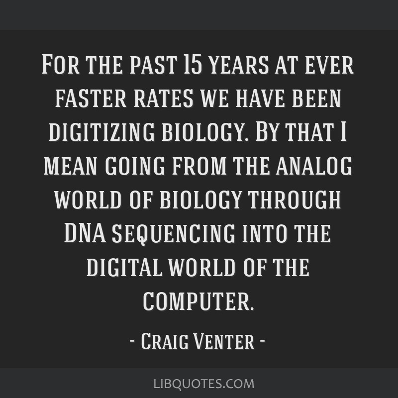 For the past 15 years at ever faster rates we have been digitizing biology. By that I mean going from the analog world of biology through DNA...