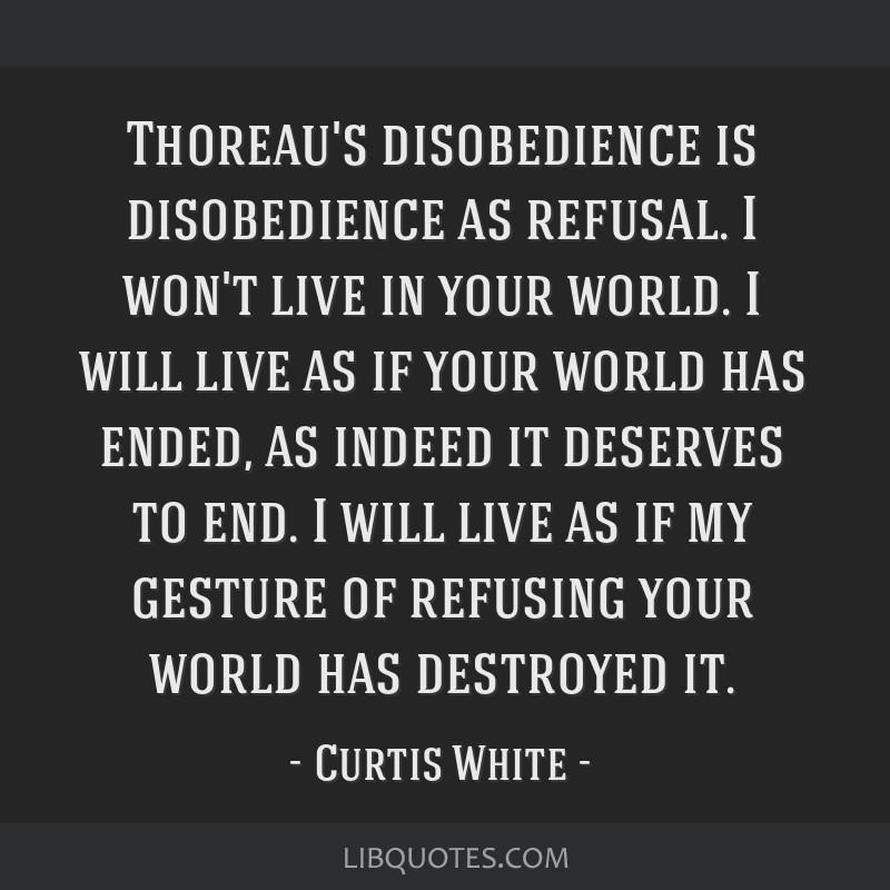 Thoreau's disobedience is disobedience as refusal. I won't live in your world. I will live as if your world has ended, as indeed it deserves to end....