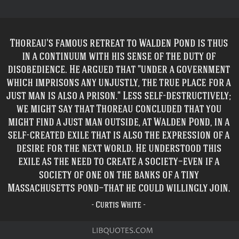 Thoreau's famous retreat to Walden Pond is thus in a continuum with his sense of the duty of disobedience. He argued that under a government which...
