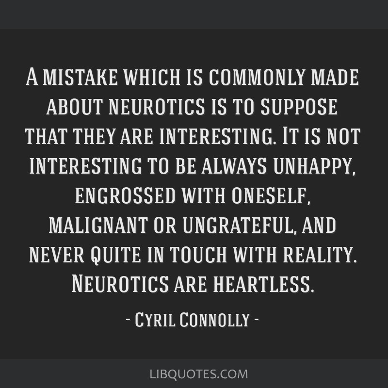 A mistake which is commonly made about neurotics is to suppose that they are interesting. It is not interesting to be always unhappy, engrossed with...
