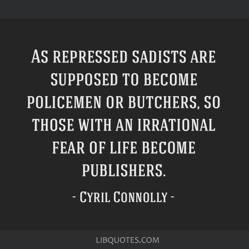 As repressed sadists are supposed to become policemen or butchers, so those with an irrational fear of life become publishers.