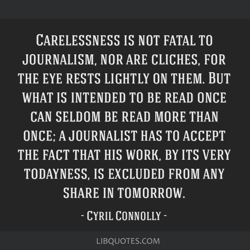 Carelessness is not fatal to journalism, nor are cliches, for the eye rests lightly on them. But what is intended to be read once can seldom be read...