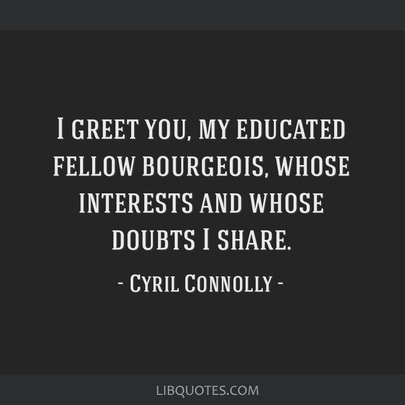 I greet you, my educated fellow bourgeois, whose interests and whose doubts I share.