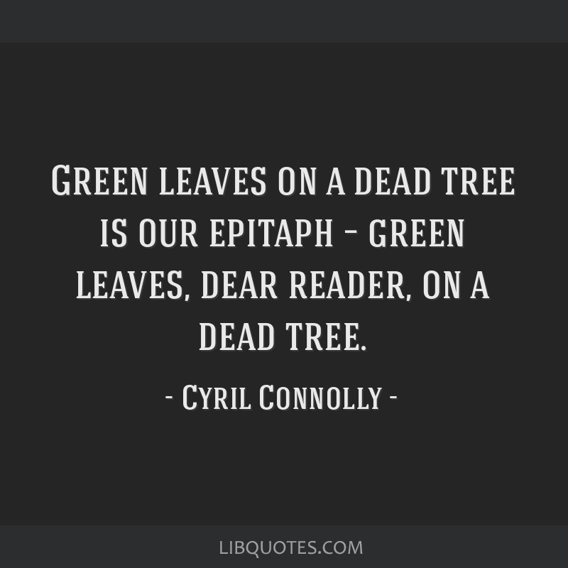 Green leaves on a dead tree is our epitaph – green leaves, dear reader, on a dead tree.