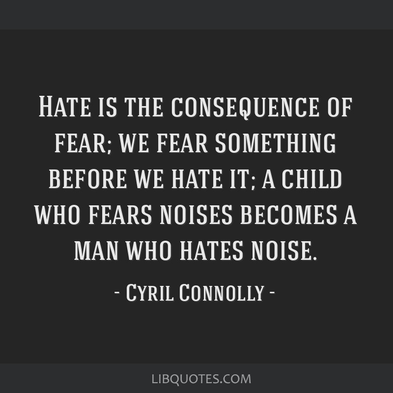 Hate is the consequence of fear; we fear something before we hate it; a child who fears noises becomes a man who hates noise.