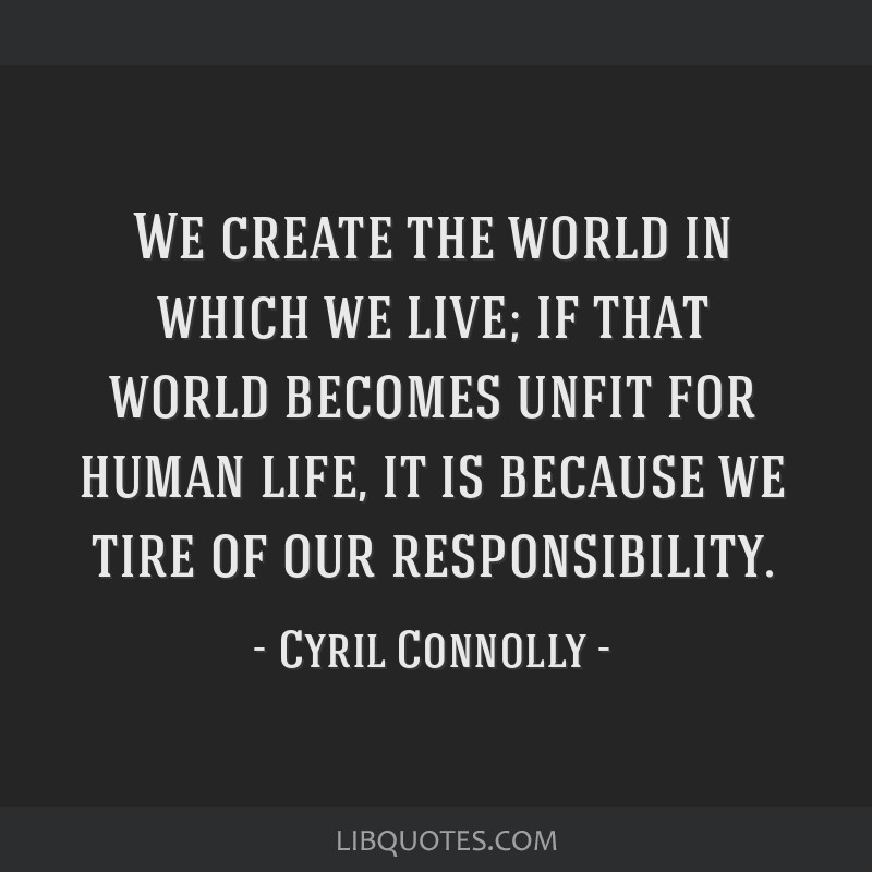 We create the world in which we live; if that world becomes unfit for human life, it is because we tire of our responsibility.
