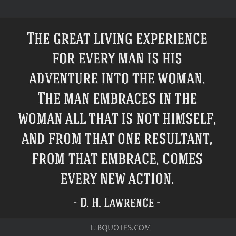 The great living experience for every man is his adventure into the woman. The man embraces in the woman all that is not himself, and from that one...