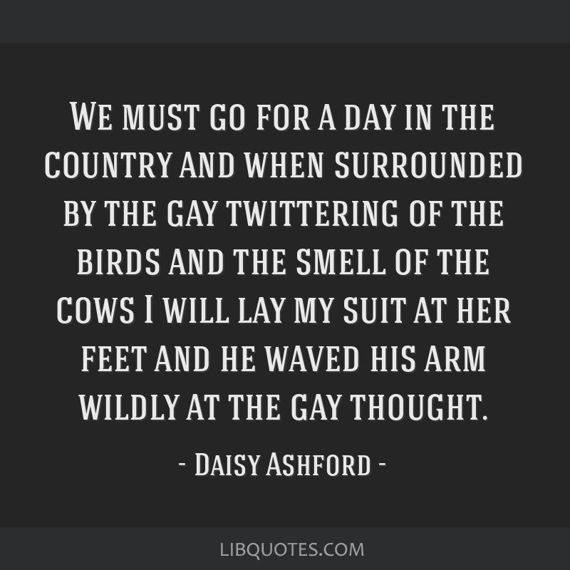 We must go for a day in the country and when surrounded by the gay twittering of the birds and the smell of the cows I will lay my suit at her feet...