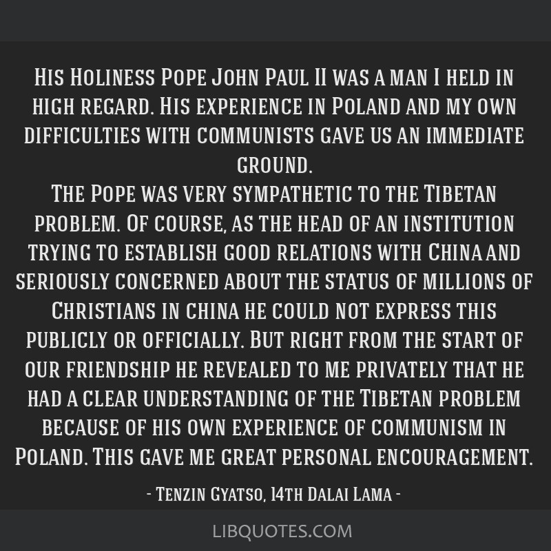 His Holiness Pope John Paul II was a man I held in high regard. His experience in Poland and my own difficulties with communists gave us an immediate ...