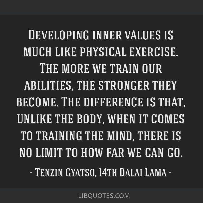 Developing inner values is much like physical exercise. The more we train our abilities, the stronger they become. The difference is that, unlike the ...