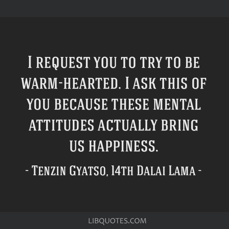 I request you to try to be warm-hearted. I ask this of you because these mental attitudes actually bring us happiness.