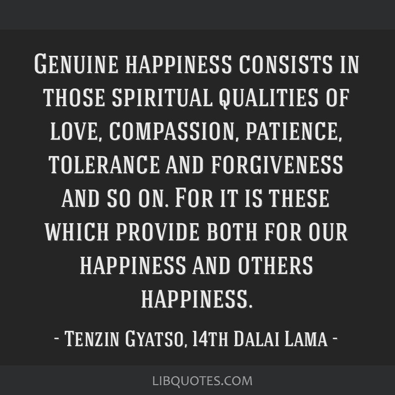 Genuine happiness consists in those spiritual qualities of love, compassion, patience, tolerance and forgiveness and so on. For it is these which...