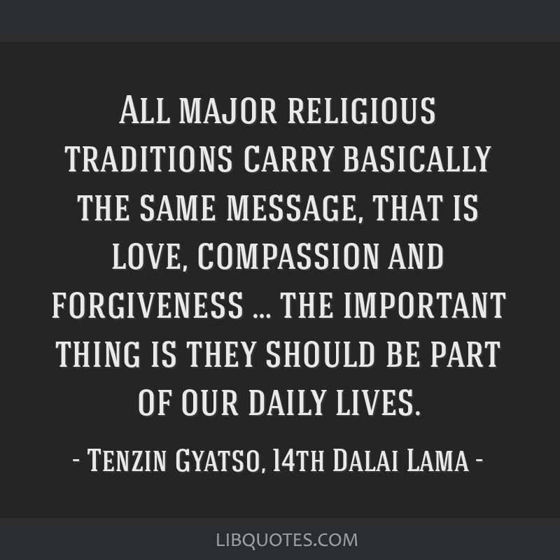 All major religious traditions carry basically the same message, that is love, compassion and forgiveness … the important thing is they should be...