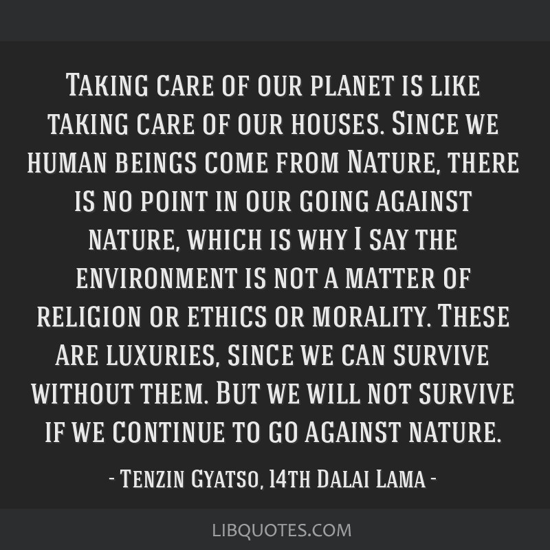 Taking care of our planet is like taking care of our houses. Since we human beings come from Nature, there is no point in our going against nature,...
