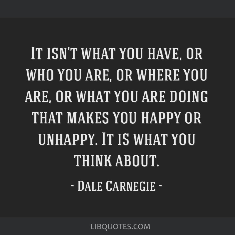 It isn't what you have, or who you are, or where you are, or what you are doing that makes you happy or unhappy. It is what you think about.
