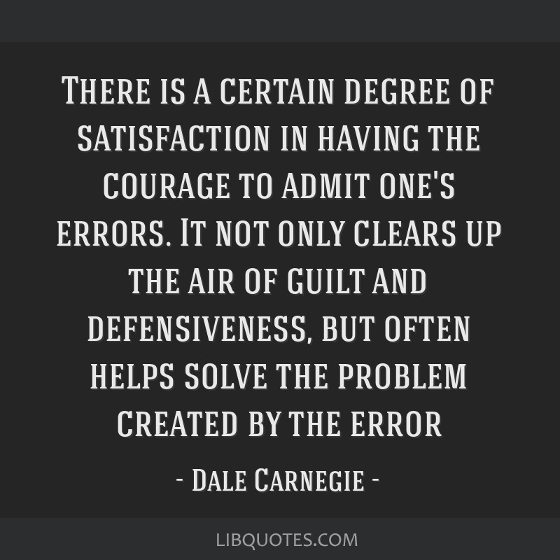 There is a certain degree of satisfaction in having the courage to admit one's errors. It not only clears up the air of guilt and defensiveness, but...