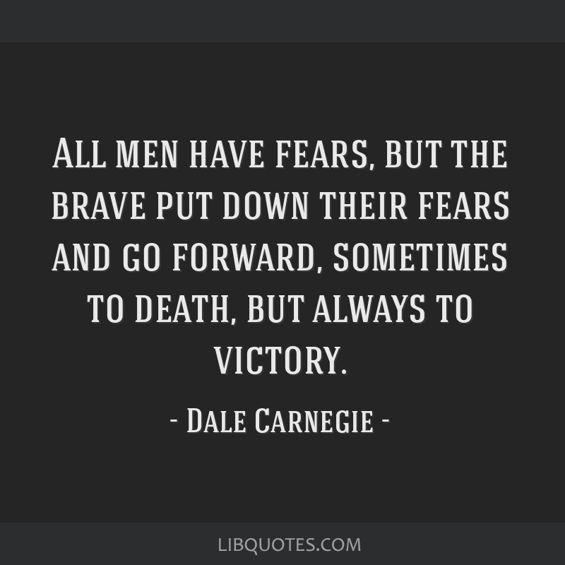 All men have fears, but the brave put down their fears and go forward, sometimes to death, but always to victory.