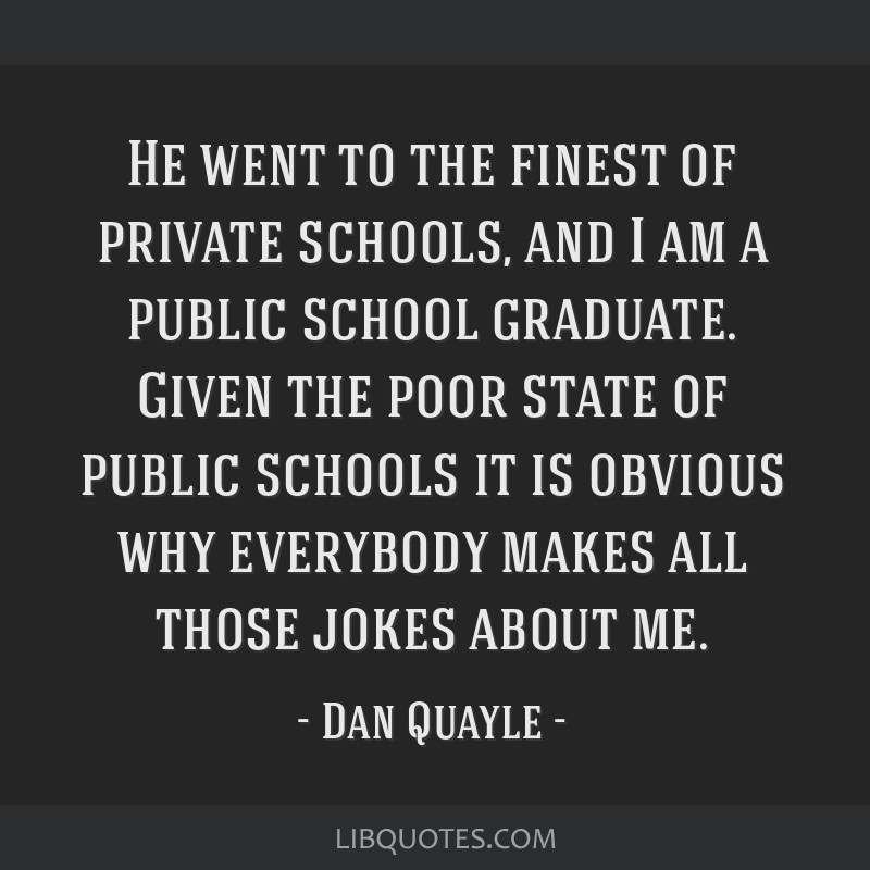 He went to the finest of private schools, and I am a public school graduate. Given the poor state of public schools it is obvious why everybody makes ...