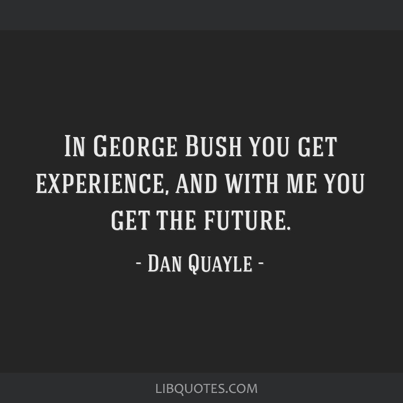 In George Bush you get experience, and with me you get the future.