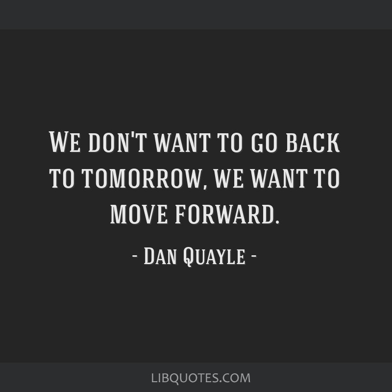 We don't want to go back to tomorrow, we want to move forward.