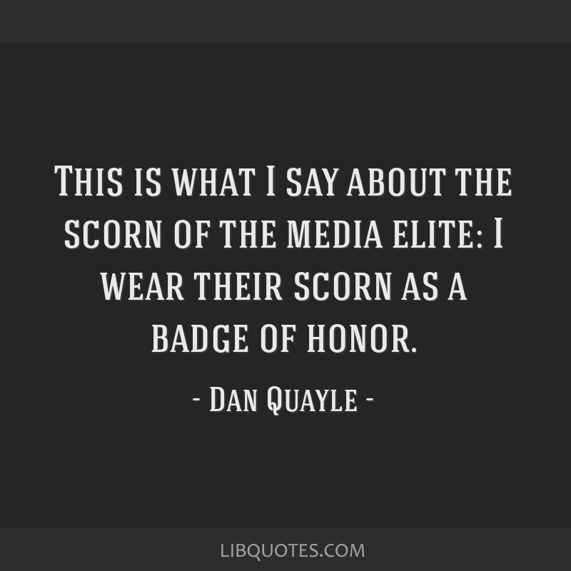 This is what I say about the scorn of the media elite: I wear their scorn as a badge of honor.