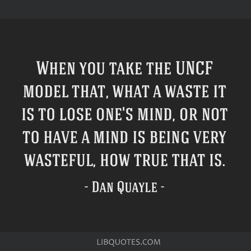 When you take the UNCF model that, what a waste it is to lose one's mind, or not to have a mind is being very wasteful, how true that is.