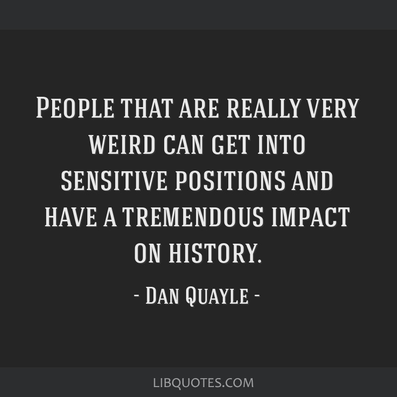People that are really very weird can get into sensitive positions and have a tremendous impact on history.