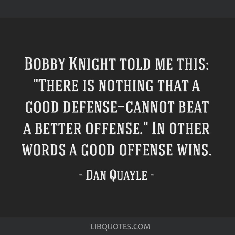 Bobby Knight told me this: There is nothing that a good defense—cannot beat a better offense. In other words a good offense wins.