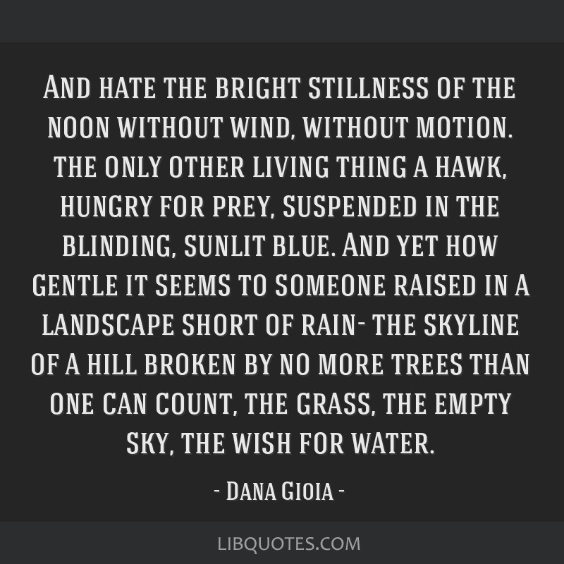 And hate the bright stillness of the noon without wind, without motion. the only other living thing a hawk, hungry for prey, suspended in the...