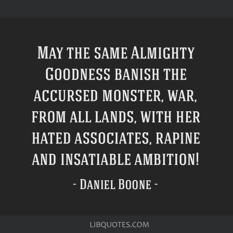 May the same Almighty Goodness banish the accursed monster, war, from all lands, with her hated associates, rapine and insatiable ambition!