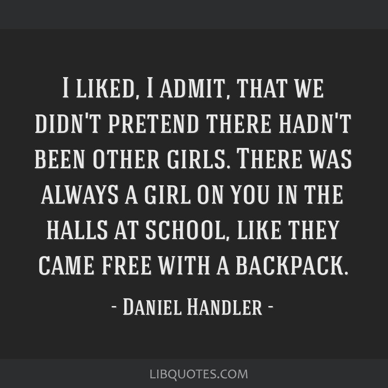I liked, I admit, that we didn't pretend there hadn't been other girls. There was always a girl on you in the halls at school, like they came free...