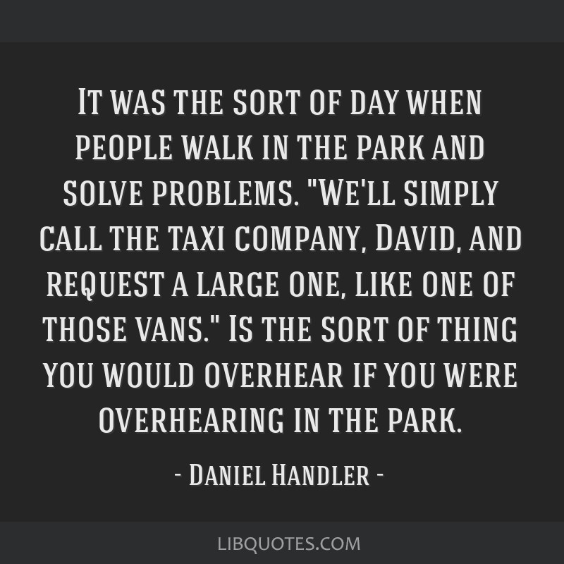 It was the sort of day when people walk in the park and solve problems. We'll simply call the taxi company, David, and request a large one, like one...