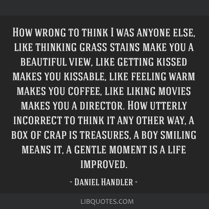 How wrong to think I was anyone else, like thinking grass stains make you a beautiful view, like getting kissed makes you kissable, like feeling warm ...