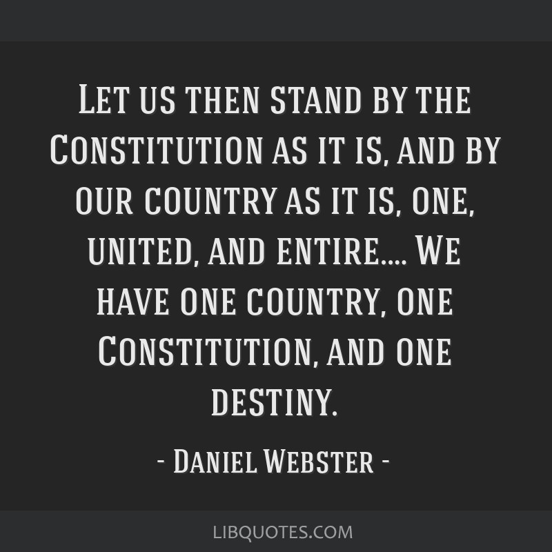 Let us then stand by the Constitution as it is, and by our country as it is, one, united, and entire.… We have one country, one Constitution, and...