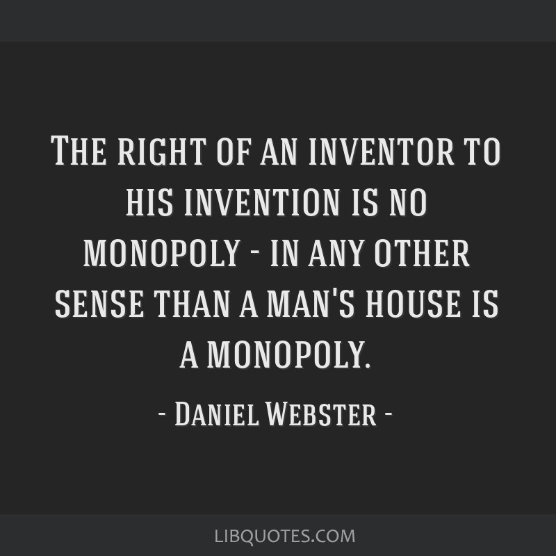 The right of an inventor to his invention is no monopoly - in any other sense than a man's house is a monopoly.